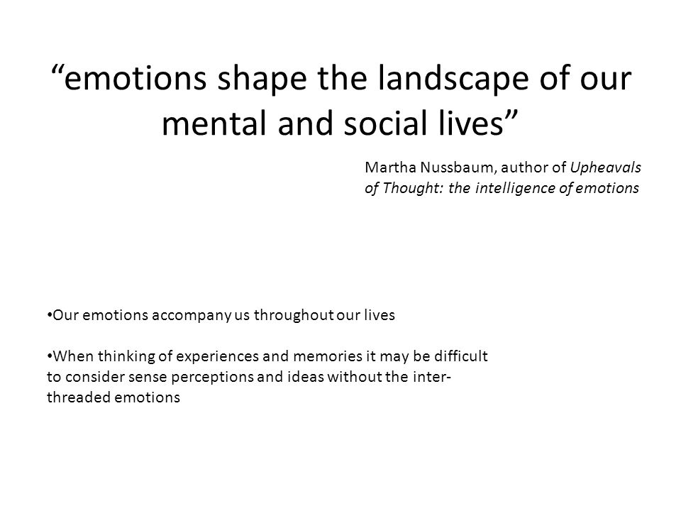 emotions shape the landscape of our mental and social lives Martha Nussbaum, author of Upheavals of Thought: the intelligence of emotions Our emotions accompany us throughout our lives When thinking of experiences and memories it may be difficult to consider sense perceptions and ideas without the inter- threaded emotions
