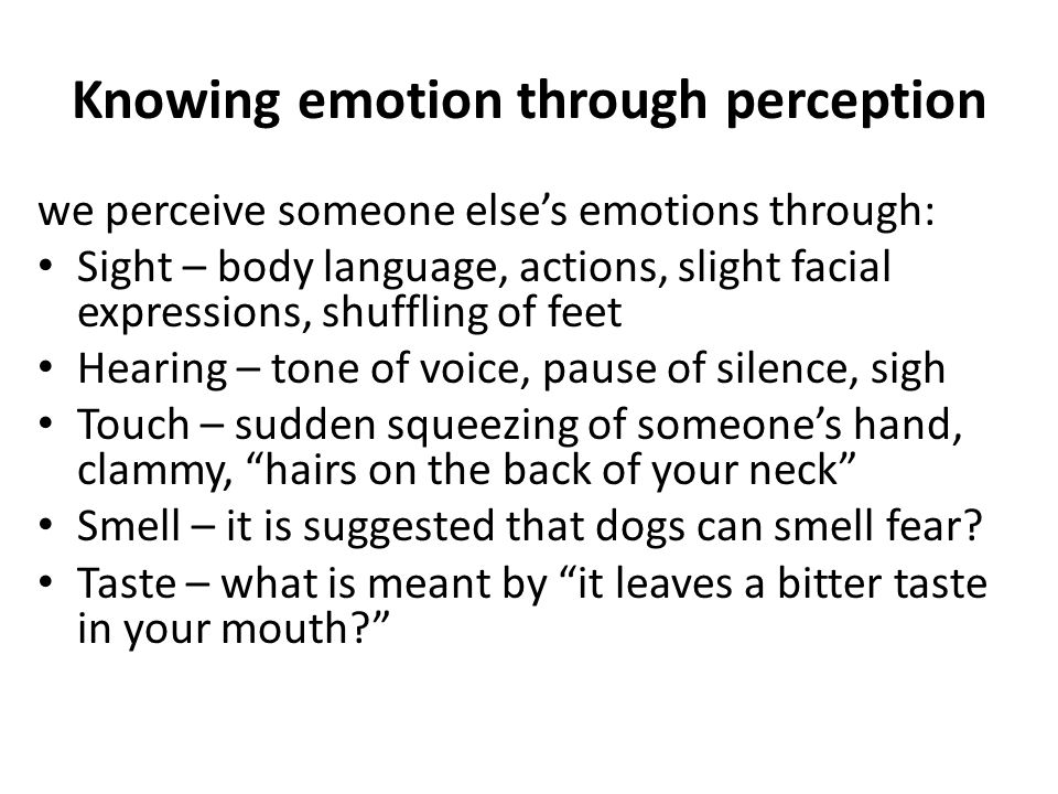 Knowing emotion through perception we perceive someone else's emotions through: Sight – body language, actions, slight facial expressions, shuffling o