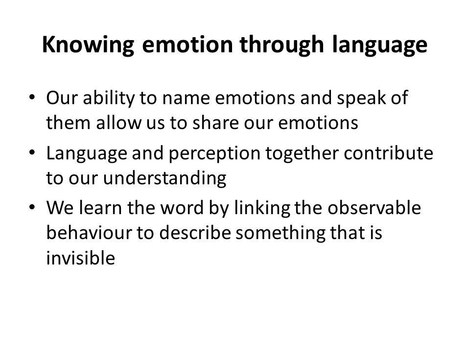 Knowing emotion through language Our ability to name emotions and speak of them allow us to share our emotions Language and perception together contribute to our understanding We learn the word by linking the observable behaviour to describe something that is invisible