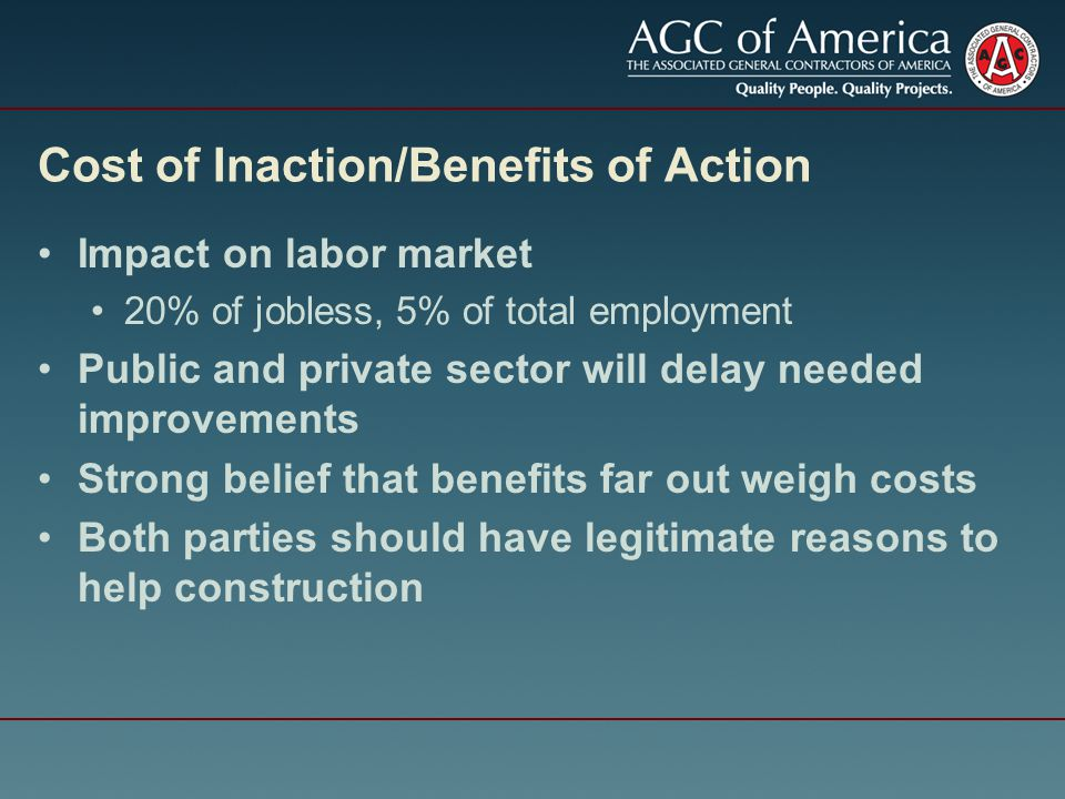 Cost of Inaction/Benefits of Action Impact on labor market 20% of jobless, 5% of total employment Public and private sector will delay needed improvements Strong belief that benefits far out weigh costs Both parties should have legitimate reasons to help construction