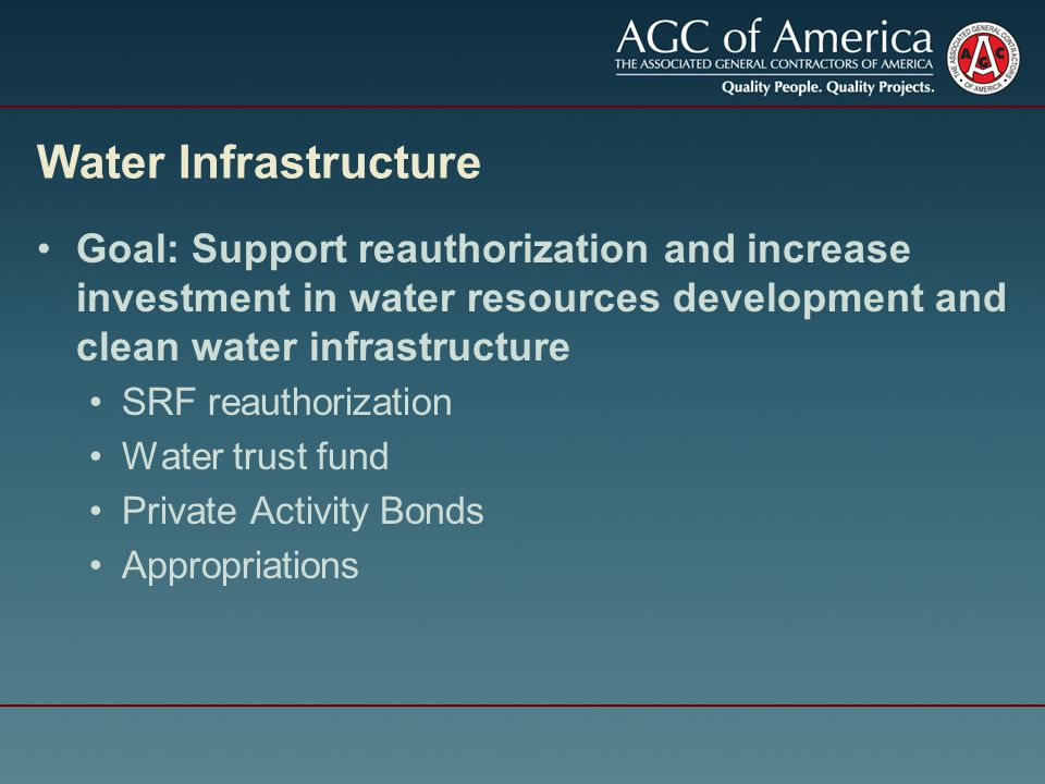 Water Infrastructure Goal: Support reauthorization and increase investment in water resources development and clean water infrastructure SRF reauthorization Water trust fund Private Activity Bonds Appropriations