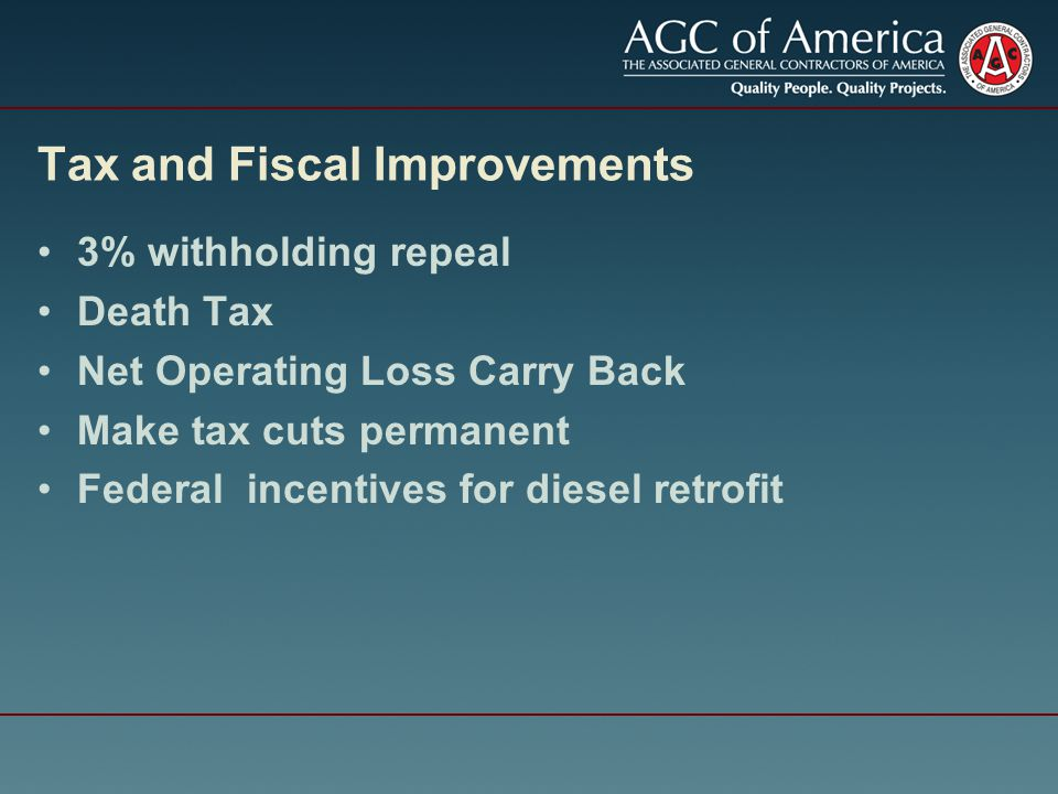 Tax and Fiscal Improvements 3% withholding repeal Death Tax Net Operating Loss Carry Back Make tax cuts permanent Federal incentives for diesel retrofit