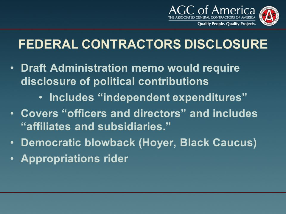 FEDERAL CONTRACTORS DISCLOSURE Draft Administration memo would require disclosure of political contributions Includes independent expenditures Covers officers and directors and includes affiliates and subsidiaries. Democratic blowback (Hoyer, Black Caucus) Appropriations rider