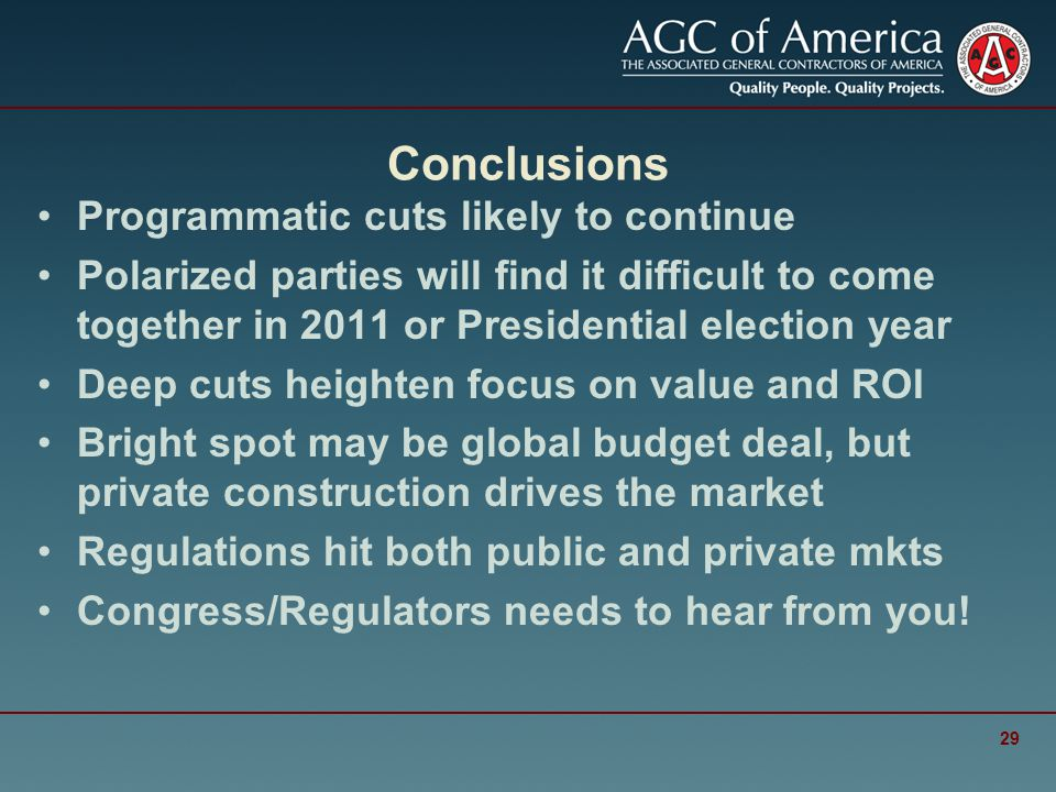 Conclusions Programmatic cuts likely to continue Polarized parties will find it difficult to come together in 2011 or Presidential election year Deep cuts heighten focus on value and ROI Bright spot may be global budget deal, but private construction drives the market Regulations hit both public and private mkts Congress/Regulators needs to hear from you.