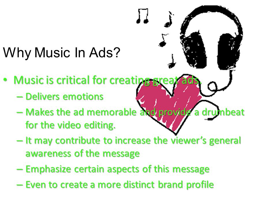 Why Music In Ads? Music is critical for creating great ads. Music is critical for creating great ads. – Delivers emotions – Makes the ad memorable and