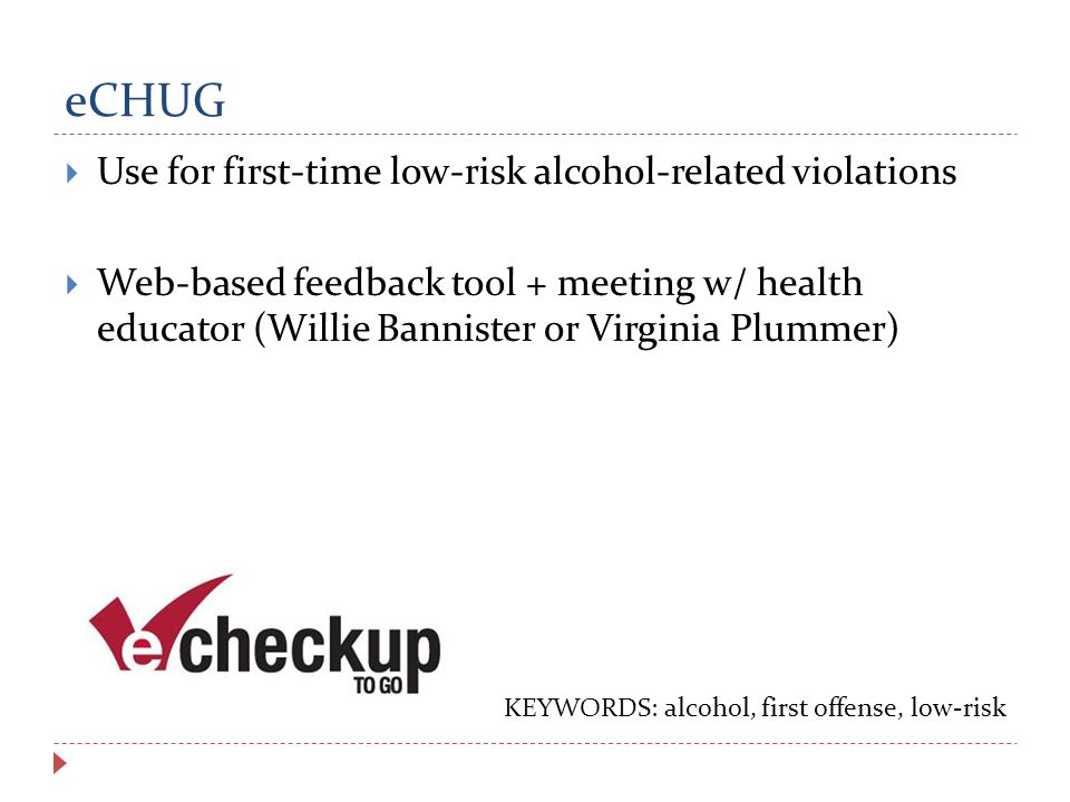 eCHUG  Use for first-time low-risk alcohol-related violations  Web-based feedback tool + meeting w/ health educator (Willie Bannister or Virginia Plummer) KEYWORDS: alcohol, first offense, low-risk