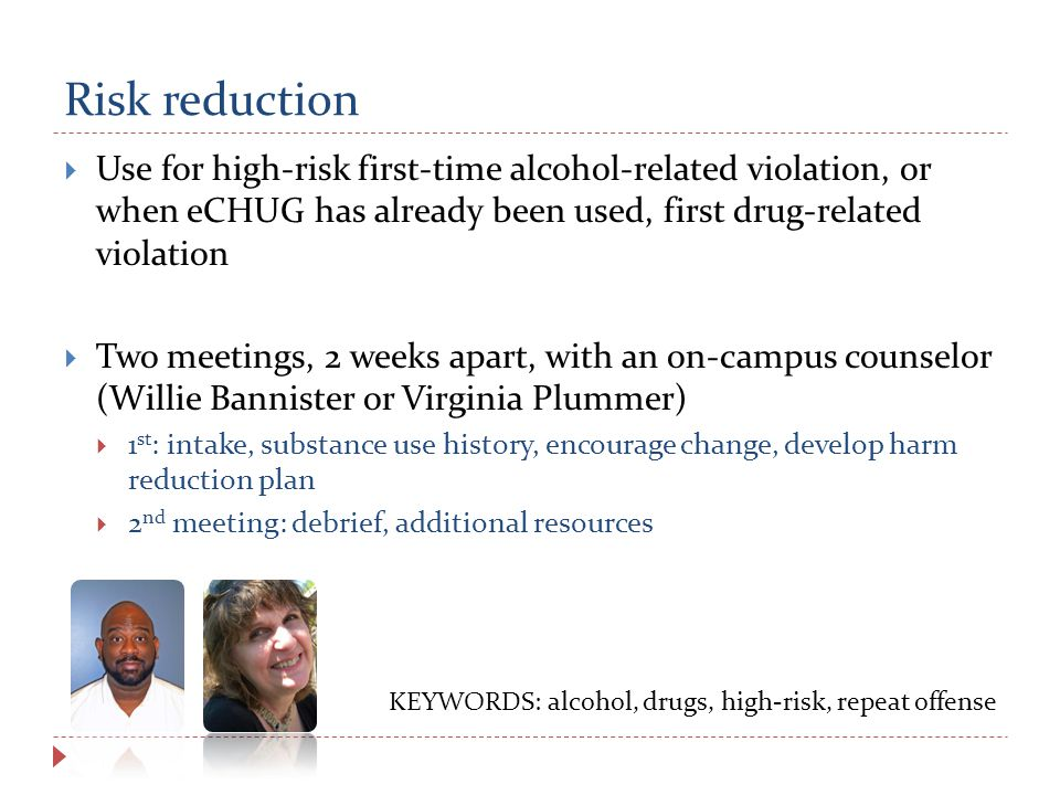 Risk reduction  Use for high-risk first-time alcohol-related violation, or when eCHUG has already been used, first drug-related violation  Two meetings, 2 weeks apart, with an on-campus counselor (Willie Bannister or Virginia Plummer)  1 st : intake, substance use history, encourage change, develop harm reduction plan  2 nd meeting: debrief, additional resources KEYWORDS: alcohol, drugs, high-risk, repeat offense