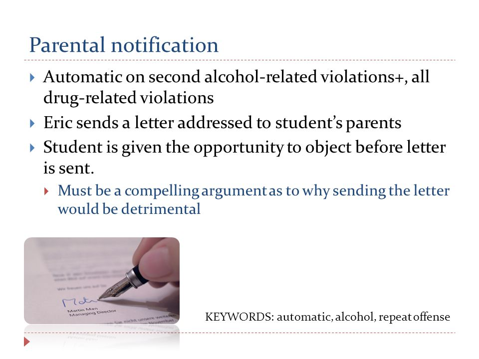 Parental notification  Automatic on second alcohol-related violations+, all drug-related violations  Eric sends a letter addressed to student's parents  Student is given the opportunity to object before letter is sent.