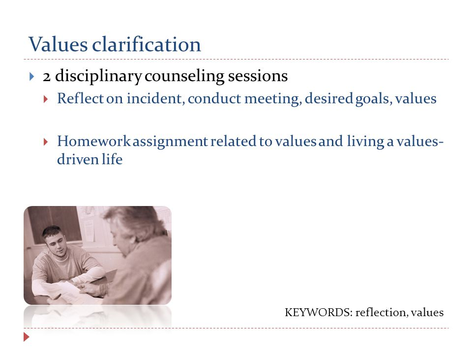 Values clarification  2 disciplinary counseling sessions  Reflect on incident, conduct meeting, desired goals, values  Homework assignment related to values and living a values- driven life KEYWORDS: reflection, values