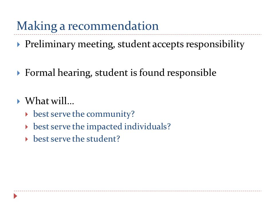 Making a recommendation  Preliminary meeting, student accepts responsibility  Formal hearing, student is found responsible  What will…  best serve the community.