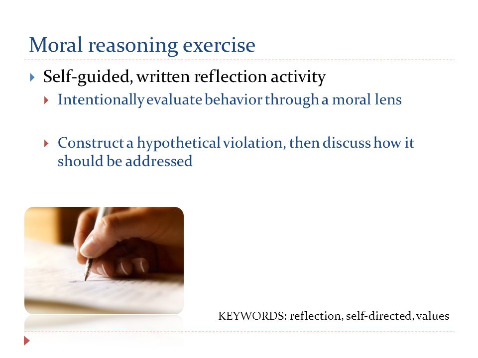 Moral reasoning exercise  Self-guided, written reflection activity  Intentionally evaluate behavior through a moral lens  Construct a hypothetical violation, then discuss how it should be addressed KEYWORDS: reflection, self-directed, values