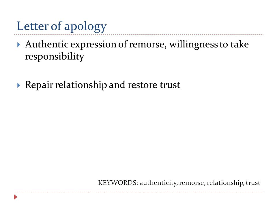 Letter of apology  Authentic expression of remorse, willingness to take responsibility  Repair relationship and restore trust KEYWORDS: authenticity, remorse, relationship, trust