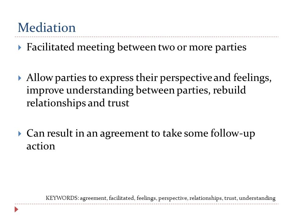 Mediation  Facilitated meeting between two or more parties  Allow parties to express their perspective and feelings, improve understanding between parties, rebuild relationships and trust  Can result in an agreement to take some follow-up action KEYWORDS: agreement, facilitated, feelings, perspective, relationships, trust, understanding