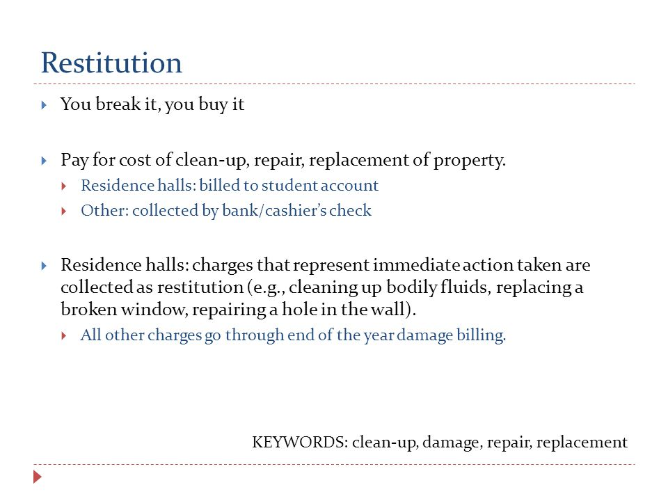 Restitution  You break it, you buy it  Pay for cost of clean-up, repair, replacement of property.