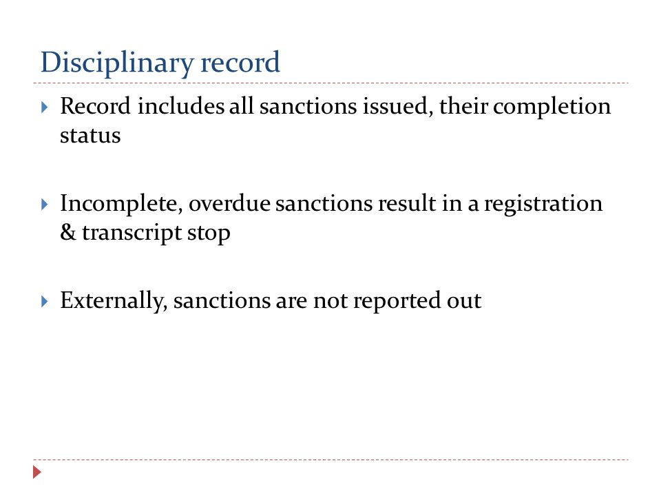 Disciplinary record  Record includes all sanctions issued, their completion status  Incomplete, overdue sanctions result in a registration & transcript stop  Externally, sanctions are not reported out