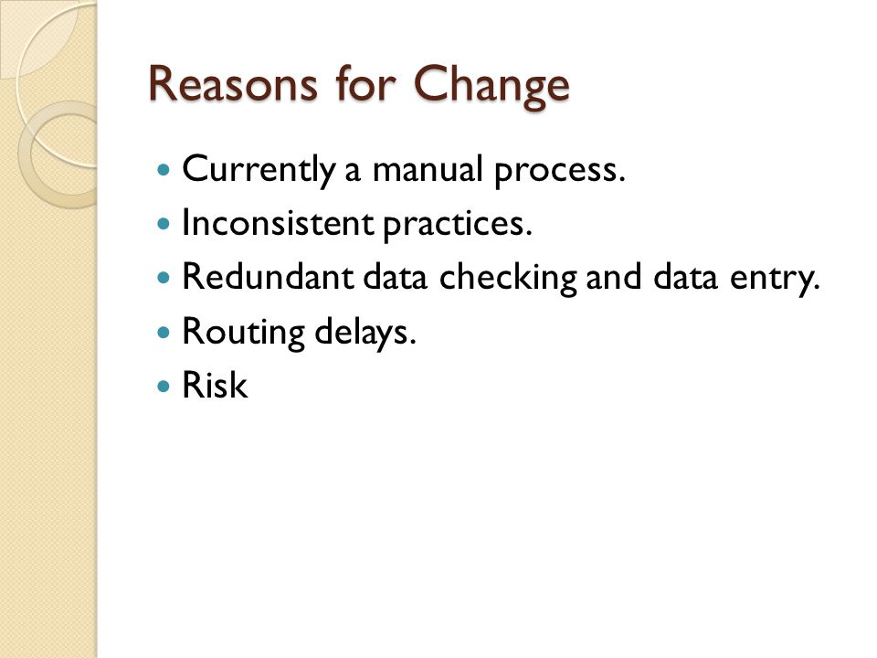 Reasons for Change Currently a manual process. Inconsistent practices. Redundant data checking and data entry. Routing delays. Risk