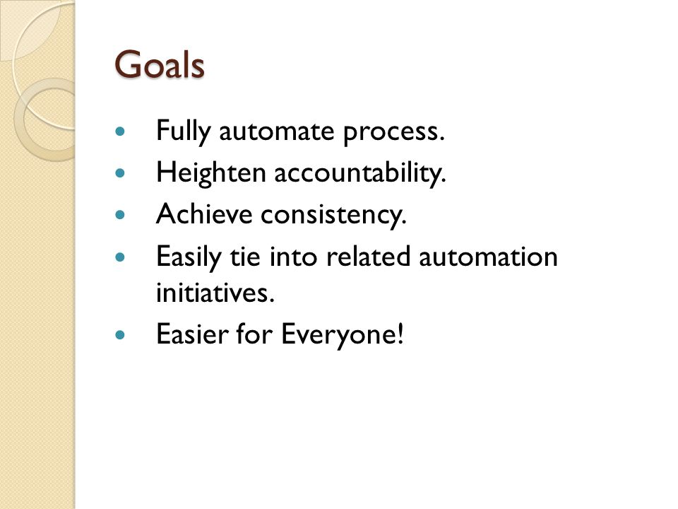 Goals Fully automate process. Heighten accountability. Achieve consistency. Easily tie into related automation initiatives. Easier for Everyone!