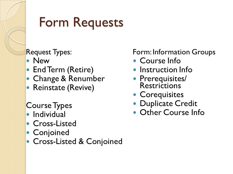 Form Requests Request Types: New End Term (Retire) Change & Renumber Reinstate (Revive) Course Types Individual Cross-Listed Conjoined Cross-Listed &
