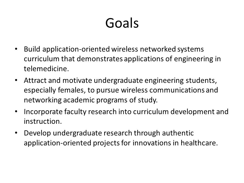 Goals Build application-oriented wireless networked systems curriculum that demonstrates applications of engineering in telemedicine.
