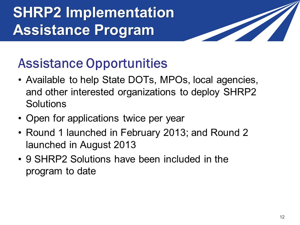SHRP2 Implementation Assistance Program 12 Assistance Opportunities Available to help State DOTs, MPOs, local agencies, and other interested organizat