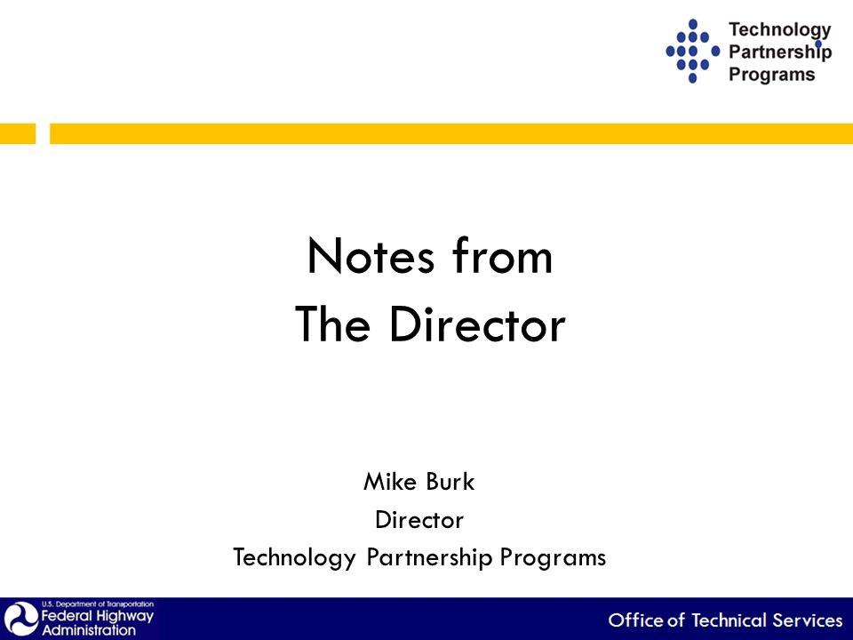 Notes from The Director Mike Burk Director Technology Partnership Programs