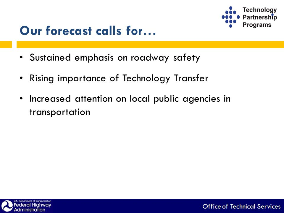 Our forecast calls for… Sustained emphasis on roadway safety Rising importance of Technology Transfer Increased attention on local public agencies in