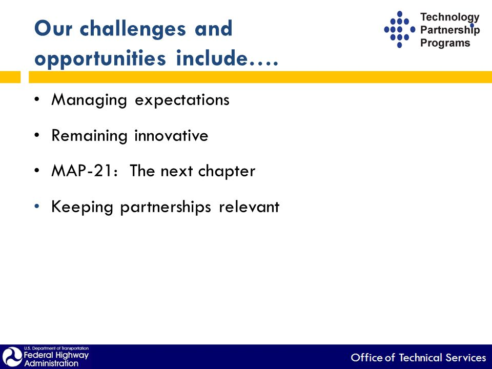 Our challenges and opportunities include…. Managing expectations Remaining innovative MAP-21: The next chapter Keeping partnerships relevant