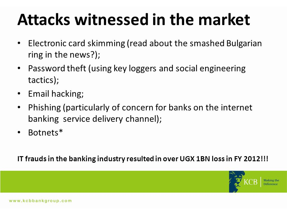 Attacks witnessed in the market Electronic card skimming (read about the smashed Bulgarian ring in the news?); Password theft (using key loggers and s