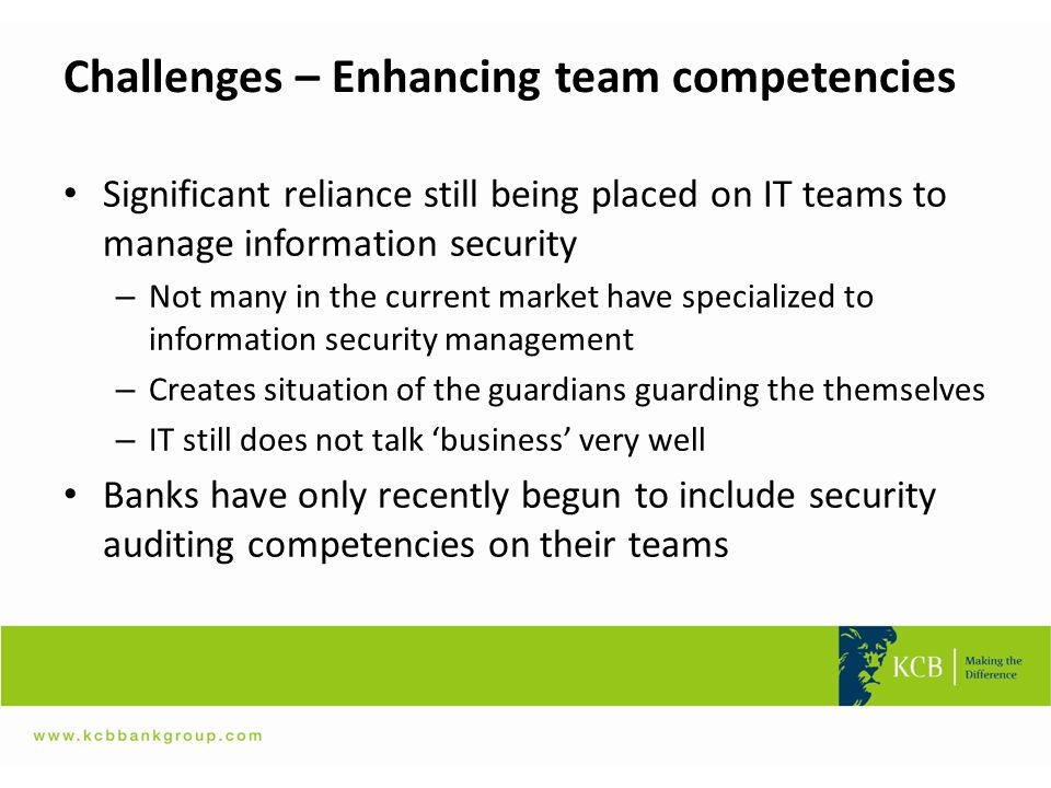 Challenges – Enhancing team competencies Significant reliance still being placed on IT teams to manage information security – Not many in the current
