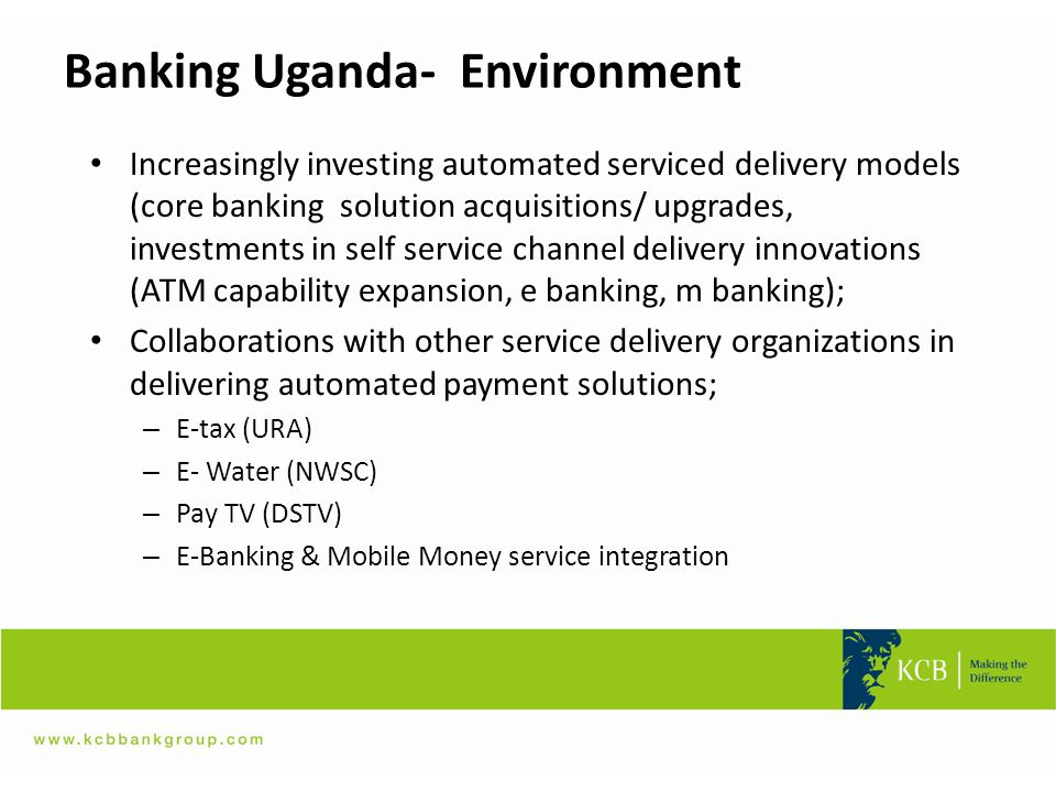 Banking Uganda- Environment Increasingly investing automated serviced delivery models (core banking solution acquisitions/ upgrades, investments in se