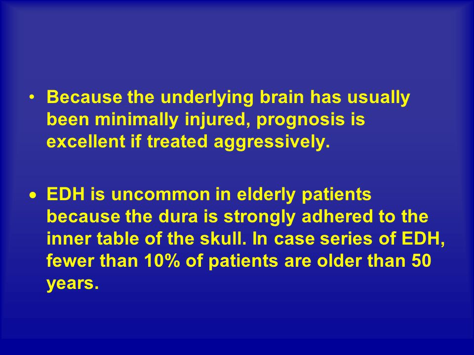 Because the underlying brain has usually been minimally injured, prognosis is excellent if treated aggressively.  EDH is uncommon in elderly patients