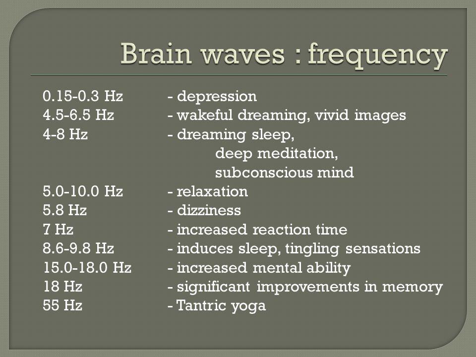 0.15-0.3 Hz - depression 4.5-6.5 Hz - wakeful dreaming, vivid images 4-8 Hz - dreaming sleep, deep meditation, subconscious mind 5.0-10.0 Hz - relaxat
