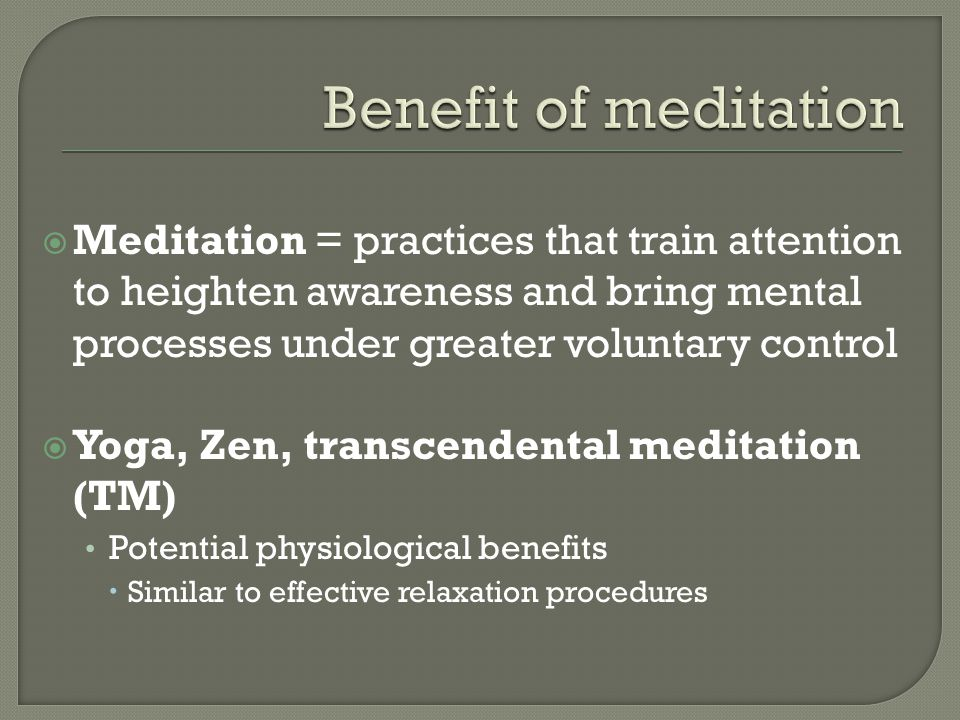  Meditation = practices that train attention to heighten awareness and bring mental processes under greater voluntary control  Yoga, Zen, transcende