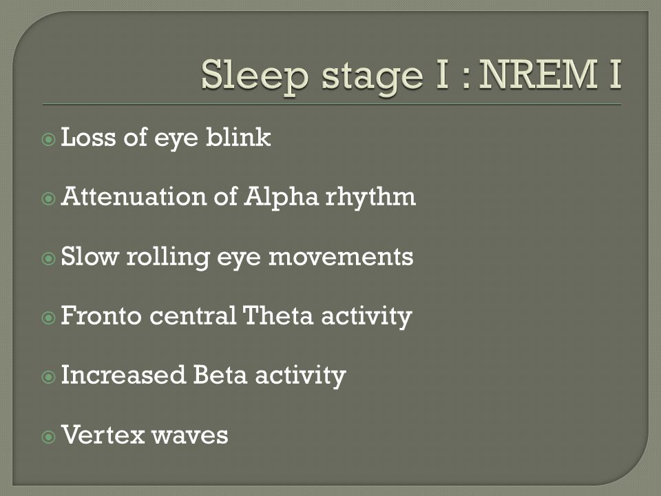  Loss of eye blink  Attenuation of Alpha rhythm  Slow rolling eye movements  Fronto central Theta activity  Increased Beta activity  Vertex wave