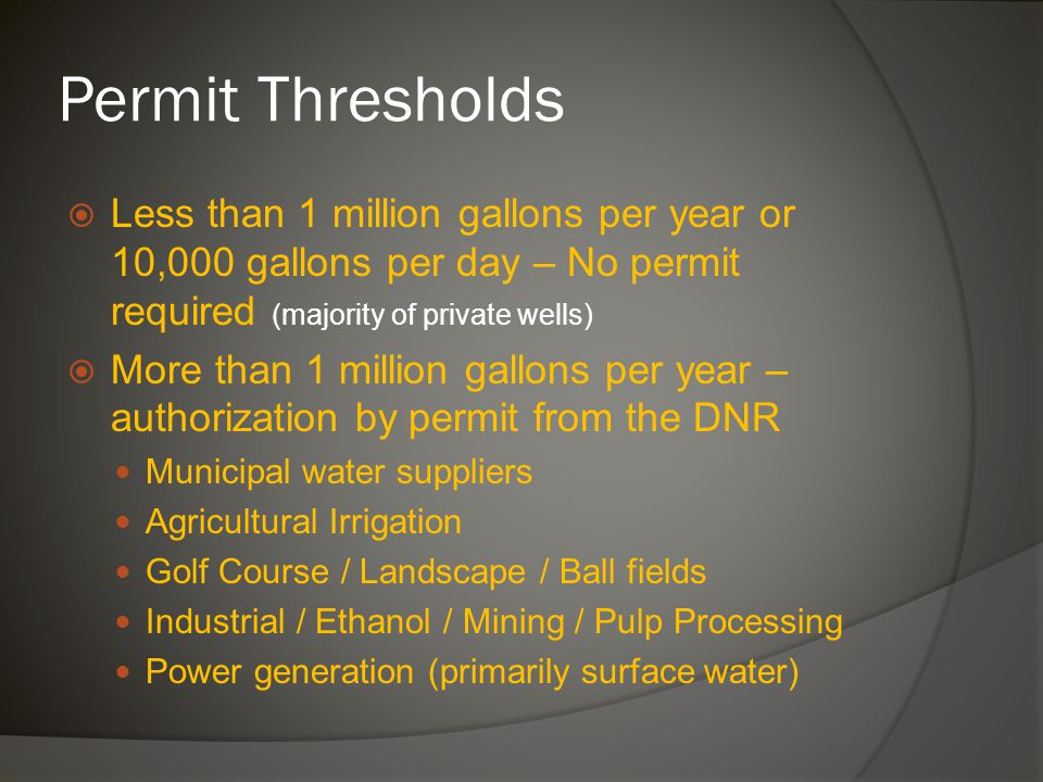 Permit Thresholds  Less than 1 million gallons per year or 10,000 gallons per day – No permit required (majority of private wells)  More than 1 million gallons per year – authorization by permit from the DNR Municipal water suppliers Agricultural Irrigation Golf Course / Landscape / Ball fields Industrial / Ethanol / Mining / Pulp Processing Power generation (primarily surface water)