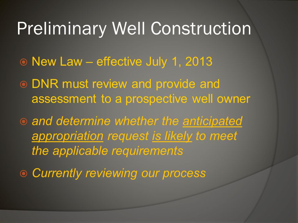 Preliminary Well Construction  New Law – effective July 1, 2013  DNR must review and provide and assessment to a prospective well owner  and determine whether the anticipated appropriation request is likely to meet the applicable requirements  Currently reviewing our process