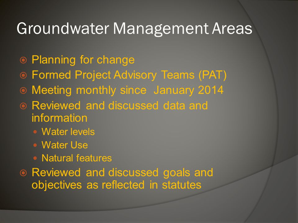  Planning for change  Formed Project Advisory Teams (PAT)  Meeting monthly since January 2014  Reviewed and discussed data and information Water levels Water Use Natural features  Reviewed and discussed goals and objectives as reflected in statutes