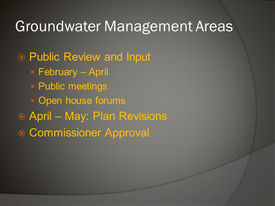 Groundwater Management Areas  Public Review and Input February – April Public meetings Open house forums  April – May: Plan Revisions  Commissioner Approval