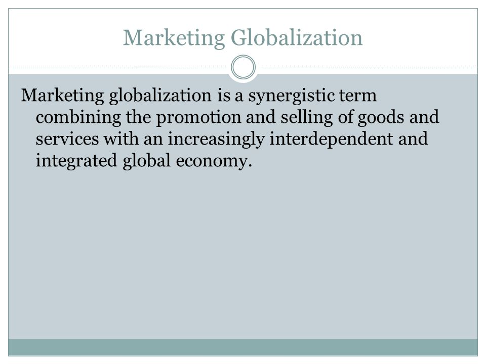 Marketing Globalization Marketing globalization is a synergistic term combining the promotion and selling of goods and services with an increasingly interdependent and integrated global economy.
