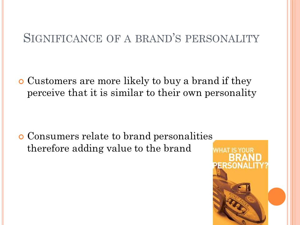 S IGNIFICANCE OF A BRAND ' S PERSONALITY Customers are more likely to buy a brand if they perceive that it is similar to their own personality Consumers relate to brand personalities therefore adding value to the brand
