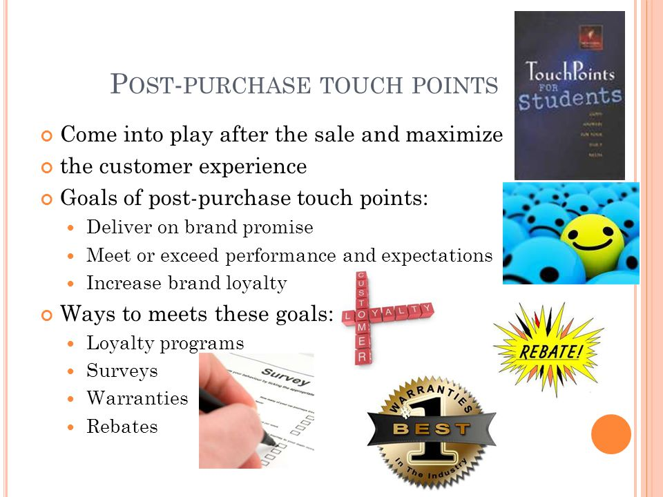 P OST - PURCHASE TOUCH POINTS Come into play after the sale and maximize the customer experience Goals of post-purchase touch points: Deliver on brand promise Meet or exceed performance and expectations Increase brand loyalty Ways to meets these goals: Loyalty programs Surveys Warranties Rebates