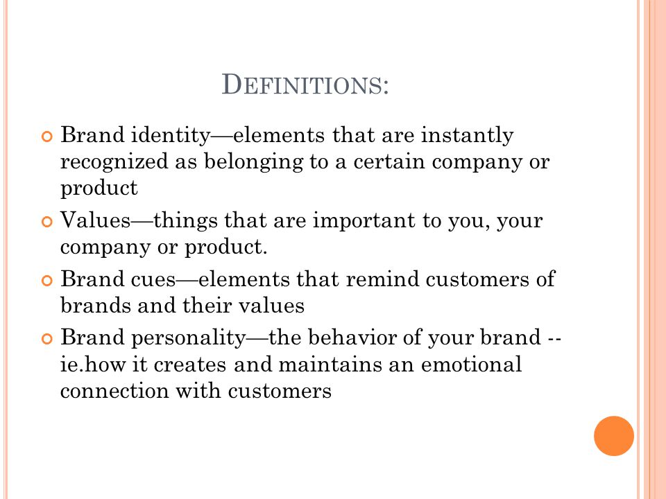 D EFINITIONS : Brand identity—elements that are instantly recognized as belonging to a certain company or product Values—things that are important to you, your company or product.