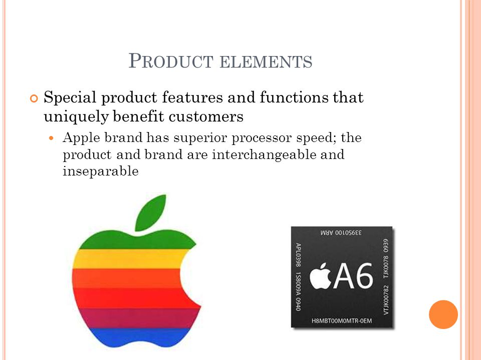 P RODUCT ELEMENTS Special product features and functions that uniquely benefit customers Apple brand has superior processor speed; the product and brand are interchangeable and inseparable