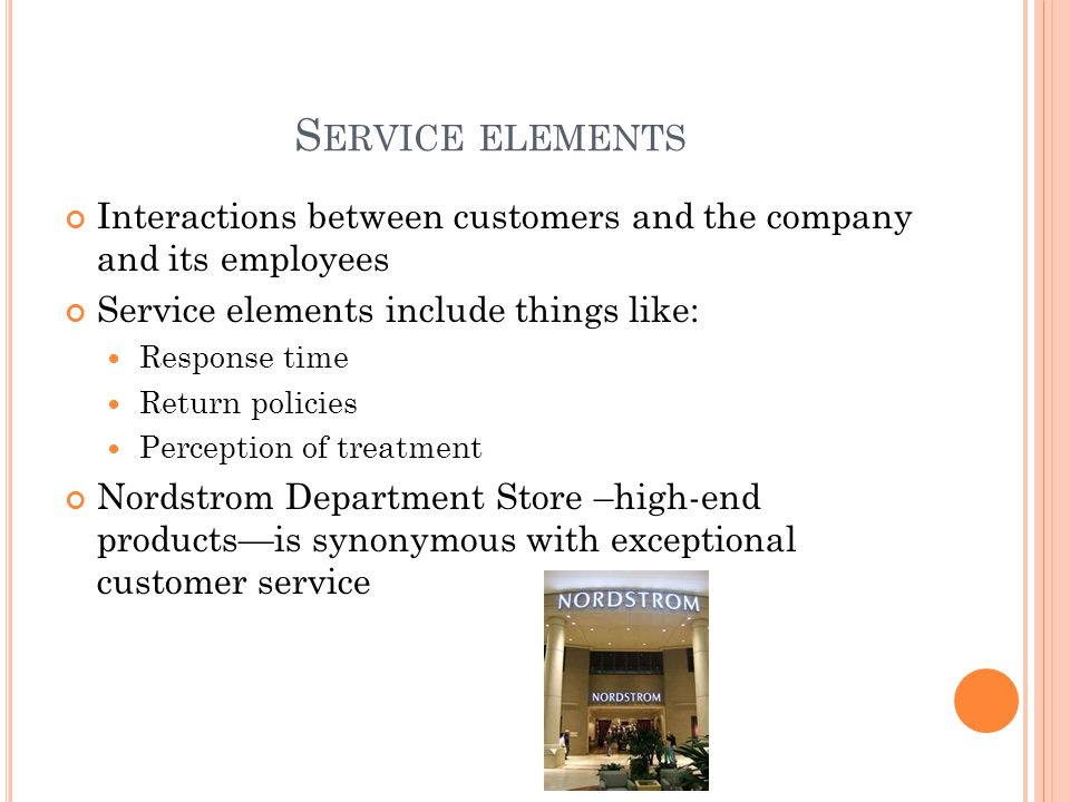 S ERVICE ELEMENTS Interactions between customers and the company and its employees Service elements include things like: Response time Return policies Perception of treatment Nordstrom Department Store –high-end products—is synonymous with exceptional customer service