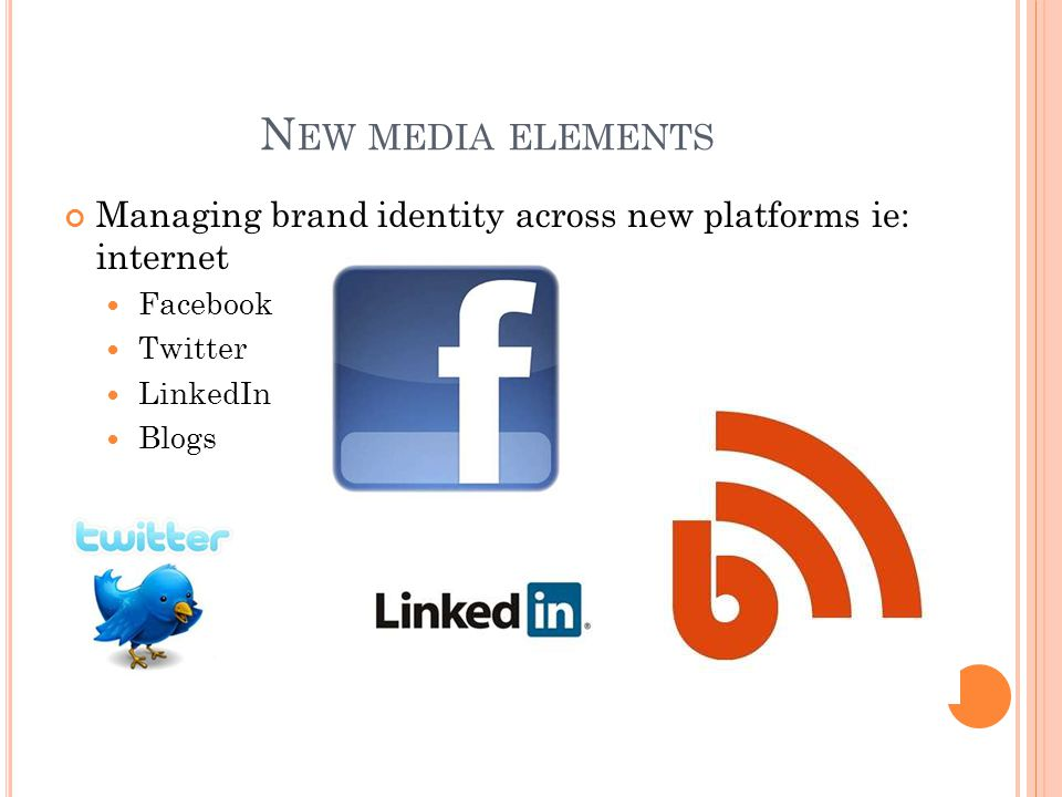 N EW MEDIA ELEMENTS Managing brand identity across new platforms ie: internet Facebook Twitter LinkedIn Blogs
