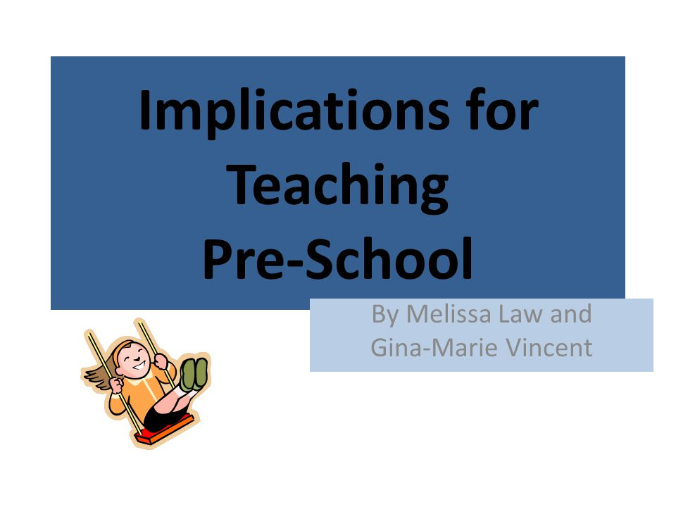 Implications for Teaching Pre-School By Melissa Law and Gina-Marie Vincent