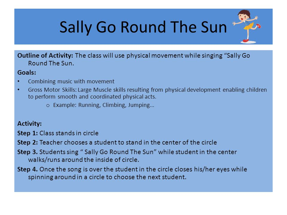 Sally Go Round The Sun Outline of Activity: The class will use physical movement while singing Sally Go Round The Sun.