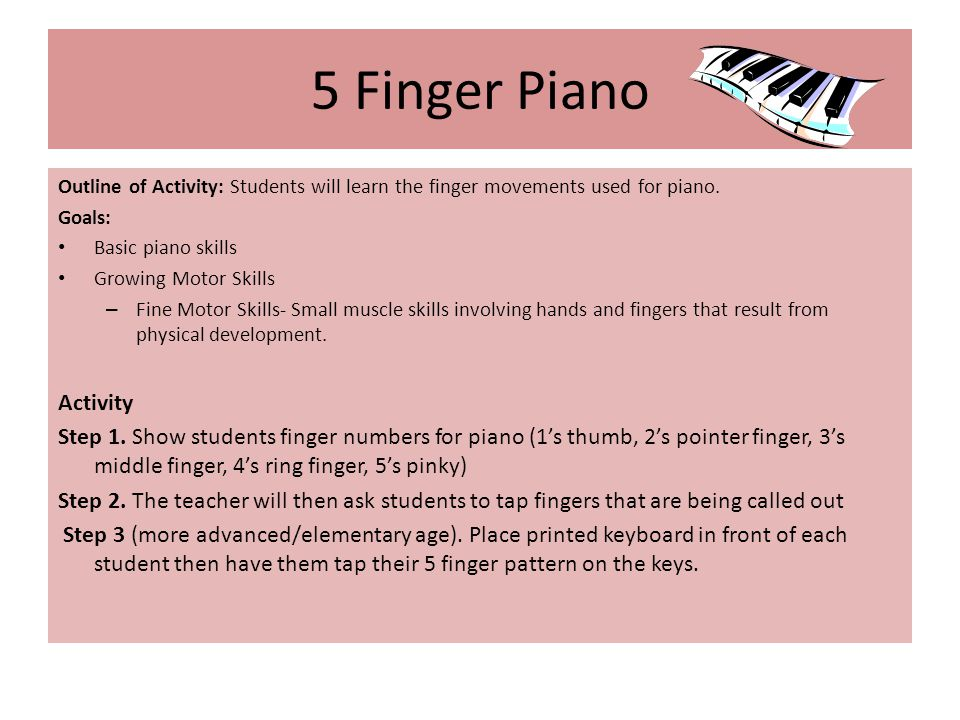 5 Finger Piano Outline of Activity: Students will learn the finger movements used for piano.