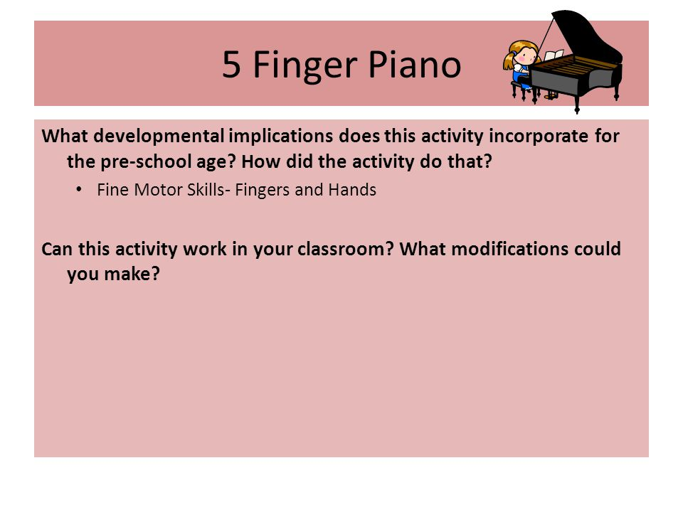 5 Finger Piano What developmental implications does this activity incorporate for the pre-school age.