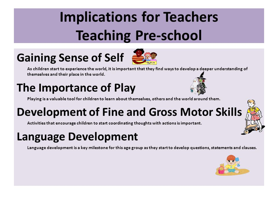 Implications for Teachers Teaching Pre-school Gaining Sense of Self As children start to experience the world, it is important that they find ways to develop a deeper understanding of themselves and their place in the world.